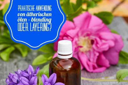 Praktische Anwendung von ätherischen Ölen – Blending oder Layering?