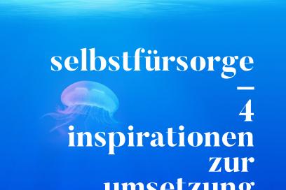 Selbstfürsorge – 4 Inspirationen zur Umsetzung