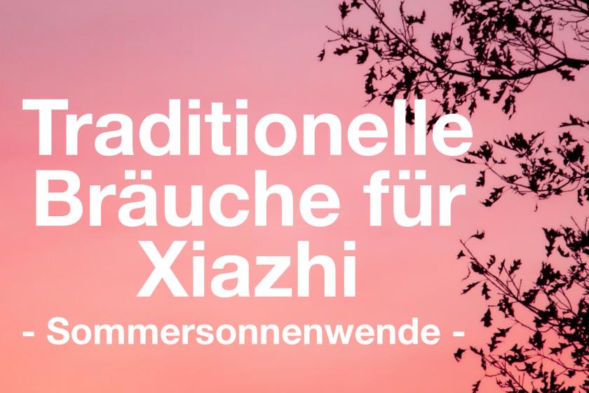 Traditionelle Bräuche für Xiazhi – die Sommersonnenwende in der TCM